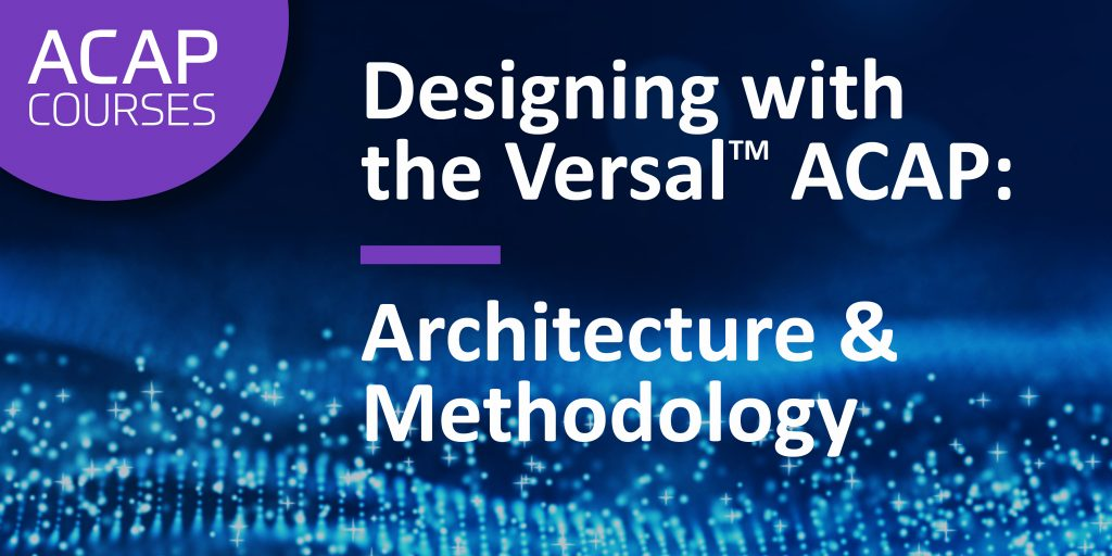 Designing with the Versal ACAP: Architecture and Methodology